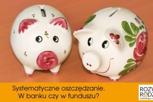 Systematyczne oszczędzanie. W banku czy w funduszu?