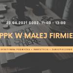 Zaproszenie na WEBINAR: PPK W MAŁEJ FIRMIE – efektywna podwyżka, inwestycja, zabezpieczenie